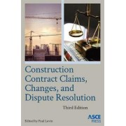 Construction Contract Claims, Changes, and Dispute Resolution by Paul Levin