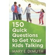 150 Quick Questions to Get Your Kids Talking by Mary E DeMuth