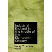 Industrial England in the Middle of the Eighteenth Century by Henry Trueman Wood