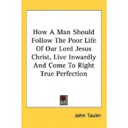 How a Man Should Follow the Poor Life of Our Lord Jesus Christ, Live Inwardly and Come to Right True Perfection by John Tauler