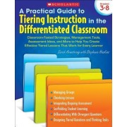 Practical Guide to Tiering Instruction in the Differentiated Classroom, Grades 3-8 by Sarah Armstrong