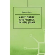 Army, Empire and Politics in Meiji Japan by Stewart Lone