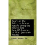 Pearls of the Faith; Or, Islam's Rosary, Being the Ninety-Nine Beautiful Names of Allah (Asma-El-Hus by Sir Edwin Arnold