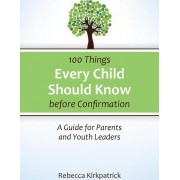 100 Things Every Child Should Know Before Confirmation by Rebecca Kirkpatrick