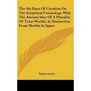 The Six Days of Creation Or, the Scriptural Cosmology with the Ancient Idea of a Plurality of Time-Worlds, in Distinction from Worlds in Space by Tayler Lewis