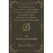 All the Familiar Colloquies of Desiderius Erasmus, of Roterdam, Concerning Men, Manners, and Things, Translated Into English (Classic Reprint) by Desiderius Erasmus