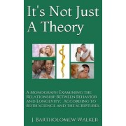 It's Not Just a Theory: A Monograph Examining the Relationship Between Behavior and Longevity; According to Both Science and Scriptures