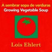 A Sembrar Sopa de Verduras/Growing Vegetable Soup by Lois Ehlert