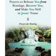 Prayers to Release You from Bondage, Recover You, and Make You Well in Jesus' Name by Bellany Jackson