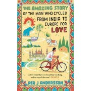 The Amazing Story of the Man Who Cycled from India to Europe for Love by Per J Andersson