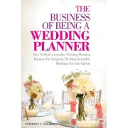 The Business of Being a Wedding Planner: How to Build a Lucrative Wedding Planning Business by Designing the Most Incredible Weddings for Your Clients