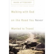 Walking with God on the Road You Never Wanted to Travel by Mark Atteberry