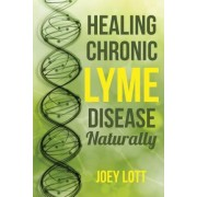 Healing Chronic Lyme Disease Naturally by Joey Lott