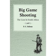 Big Game Shooting - The Lion In South Africa by F. C. Selous