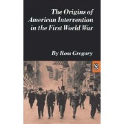 The Origins of American Intervention in the First World War by Barry Gregory