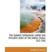 The Spanish Settlements Within the Present Limits of the Unites States 1513-1561 by Woodbury Lowery