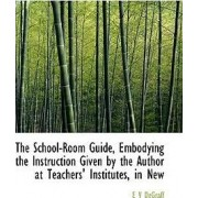 The School-Room Guide, Embodying the Instruction Given by the Author at Teachers' Institutes, in New by Esmond Vedder Degraff