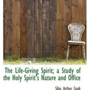 The Life-Giving Spirit; A Study of the Holy Spirit's Nature and Office by Silas Arthur Cook