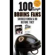 100 Things Bruins Fans Should Know & Do Before They Die by Matt Kalman