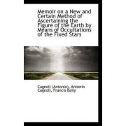 Memoir on a New and Certain Method of Ascertaining the Figure of the Earth by Means of Occultations by Antonio Cagnoli Francis Bail (Antonio)