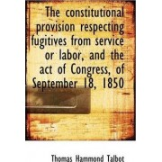 The Constitutional Provision Respecting Fugitives from Service or Labor, and the Act of Congress, of by Thomas Hammond Talbot