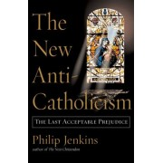 The New Anti-Catholicism by Philip Jenkins