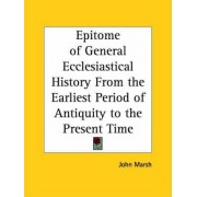 Epitome of General Ecclesiastical History from the Earliest Period of Antiquity to the Present Time (1835) by John Marsh