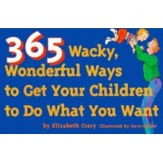 365 Wacky, Wonderful Ways to Get Your Children to Do What You Want by Elizabeth Crary