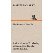The Practical Distiller an Introduction to Making Whiskey, Gin, Brandy, Spirits, &C. &C. of Better Quality, and in Larger Quantities, Than Produced by the Present Mode of Distilling, from the Produce of the United States by Samuel McHarry
