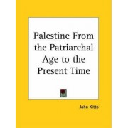 Palestine from the Patriarchal Age to the Present Time (1900) by John Kitto