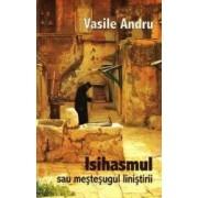 Isihasmul sau mestesugul linistirii - Vasile Andru