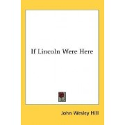 If Lincoln Were Here by John Wesley Hill