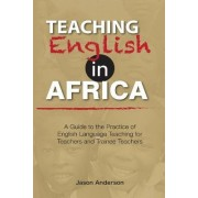 Teaching English in Africa. a Guide to the Practice of English Language Teaching for Teachers and Trainee Teachers by Jason Anderson