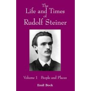 The Life and Times of Rudolf Steiner: People and Places v. 1 by Emil Bock