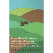 Green-House Structures, and Modes of Heating - With Information on Glass and Glazing, Flues, Steam and Hot-Beds by Peter Henderson