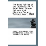 The Land Politics of the United States by New-York Historical Soci Clarke Welling