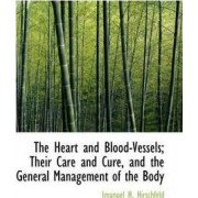 The Heart and Blood-Vessels; Their Care and Cure, and the General Management of the Body by Imanuel H Hirschfeld
