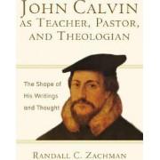 John Calvin as Teacher, Pastor, and Theologian by Randall C. Zachman