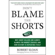 Don't Blame the Shorts: Why Short Sellers Are Always Blamed for Market Crashes and How History Is Repeating Itself by Robert Sloan