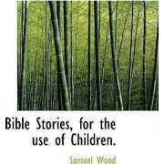 Bible Stories, for the Use of Children. by Samuel Wood