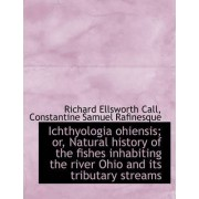 Ichthyologia Ohiensis; Or, Natural History of the Fishes Inhabiting the River Ohio and Its Tributary by Richard Ellsworth Call