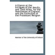 A Glance at the Intrigues of the Jesuits, and Their Allies, for the Humiliation of England, and the by Member Of the University of Oxford