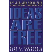 Ideas Are Free: How the Idea Revolution is Liberating People and Transforming Organizations by Alan G. Robinson