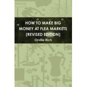 How to Make Big Money at Flea Markets (2nd Edition) by Orville Rich