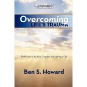 Overcoming Life's Trauma by Ben S Howard