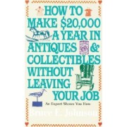 How to Make $20, 000 a Year in Antiques and Collectibles without Leaving Your Job by Bruce E. Johnson