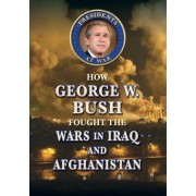 How George W. Bush Fought the Wars in Iraq and Afghanistan by Don Rauf