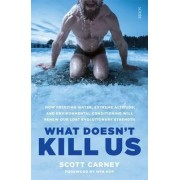 What Doesn't Kill Us: How Freezing Water, Extreme Altitude, and Environmental Conditioning Will Renew Our Lost Evolutionary Strength by Scott Carney