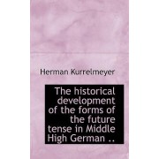 The Historical Development of the Forms of the Future Tense in Middle High German .. by Herman Kurrelmeyer