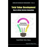 Total Value Development: How to Drive Service Innovation: Series on Technology Management by Frank M. Hull